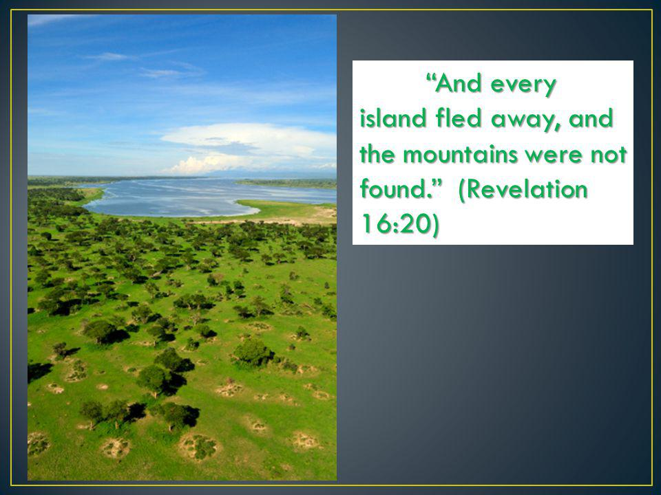 """And every island fled away, and the mountains were not found."" (Revelation 16:20)"