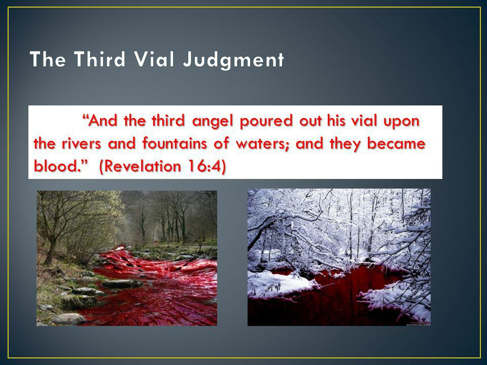 """And the third angel poured out his vial upon the rivers and fountains of waters; and they became blood."" (Revelation 16:4)"