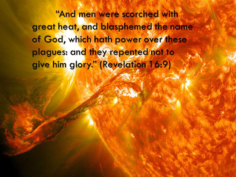 """And men were scorched with great heat, and blasphemed the name of God, which hath power over these plagues: and they repented not to give him glory."""