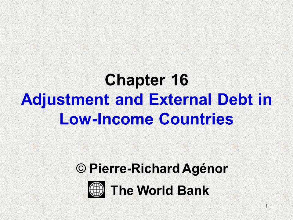 1 Chapter 16 Adjustment and External Debt in Low-Income Countries © Pierre-Richard Agénor The World Bank