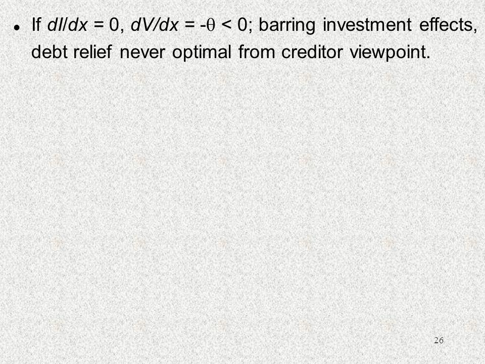 26 l If dI/dx = 0, dV/dx = -  < 0; barring investment effects, debt relief never optimal from creditor viewpoint.