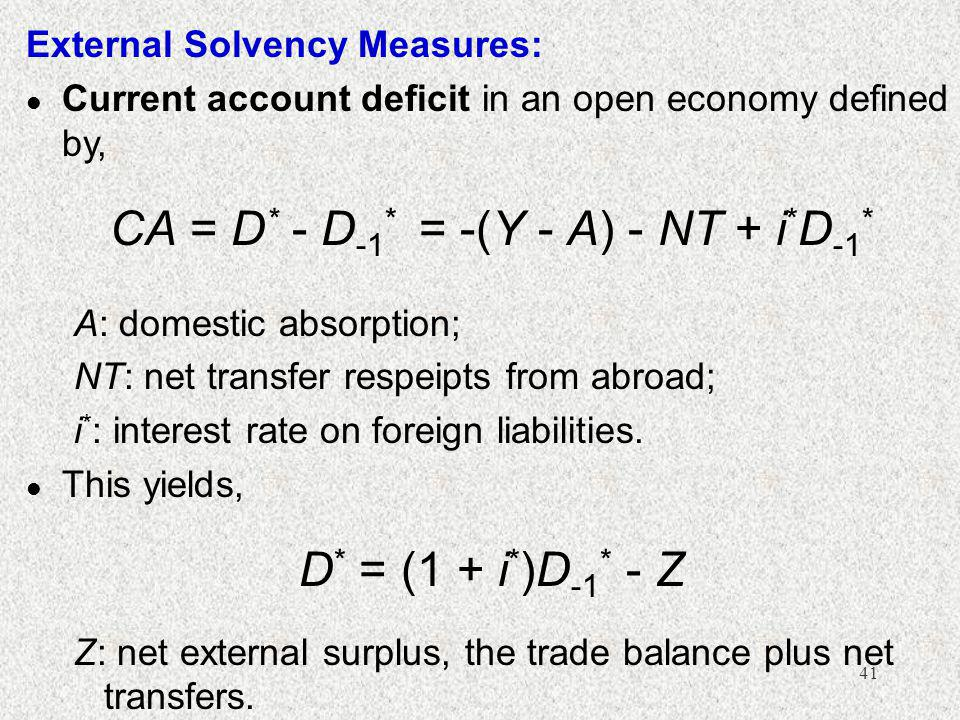 41 External Solvency Measures: l Current account deficit in an open economy defined by, CA = D * - D -1 * = -(Y - A) - NT + i * D -1 * A: domestic absorption; NT: net transfer respeipts from abroad; i * : interest rate on foreign liabilities.