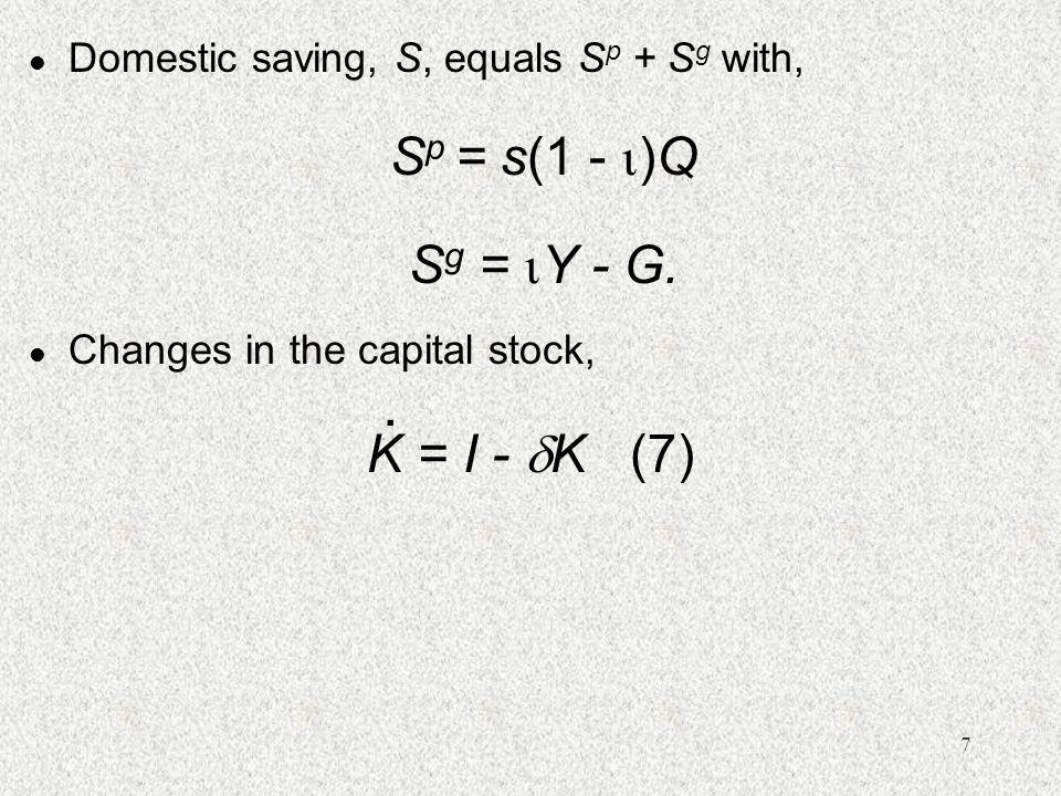 7 l Domestic saving, S, equals S p + S g with, S p = s(1 -  )Q S g =  Y - G.