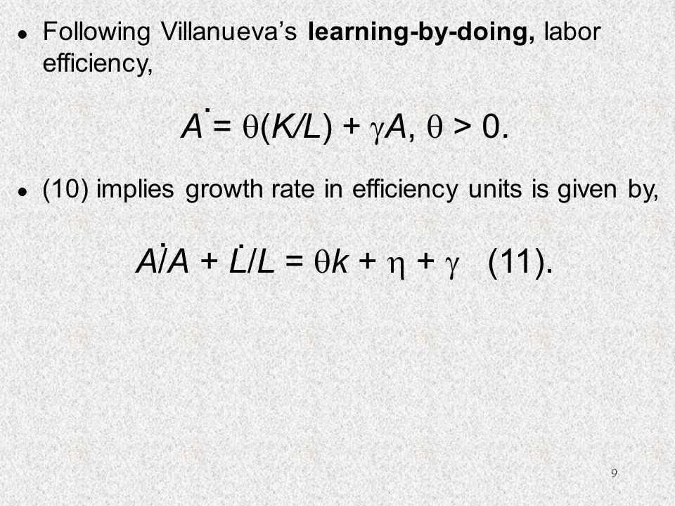 9 l Following Villanueva's learning-by-doing, labor efficiency, A =  (K/L) +  A,  > 0..