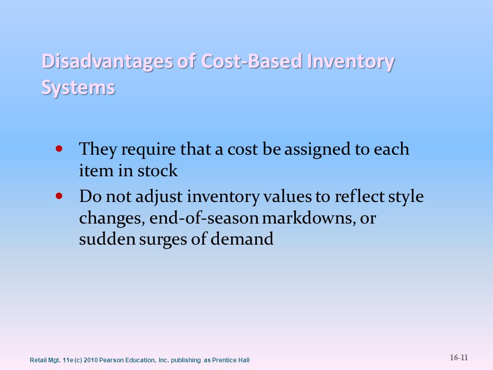 16-11 Retail Mgt. 11e (c) 2010 Pearson Education, Inc. publishing as Prentice Hall Disadvantages of Cost-Based Inventory Systems They require that a c