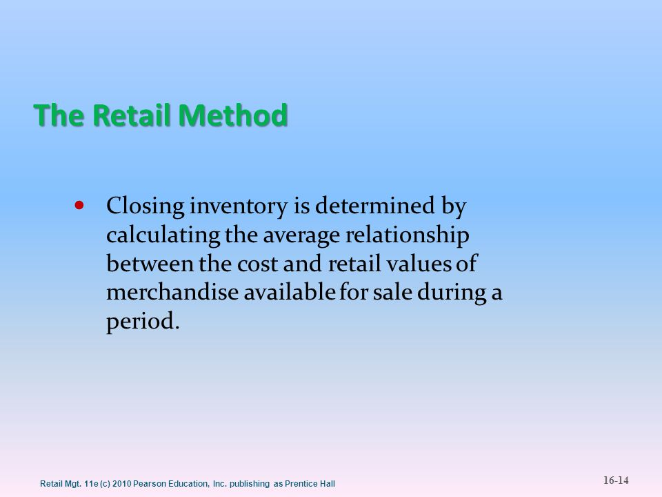 16-14 Retail Mgt. 11e (c) 2010 Pearson Education, Inc. publishing as Prentice Hall The Retail Method Closing inventory is determined by calculating th