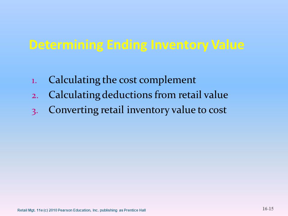16-15 Retail Mgt. 11e (c) 2010 Pearson Education, Inc. publishing as Prentice Hall Determining Ending Inventory Value 1. Calculating the cost compleme