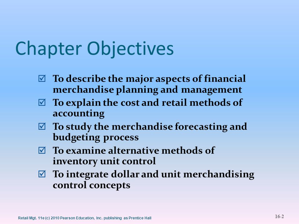 16-2 Retail Mgt. 11e (c) 2010 Pearson Education, Inc. publishing as Prentice Hall Chapter Objectives  To describe the major aspects of financial merc