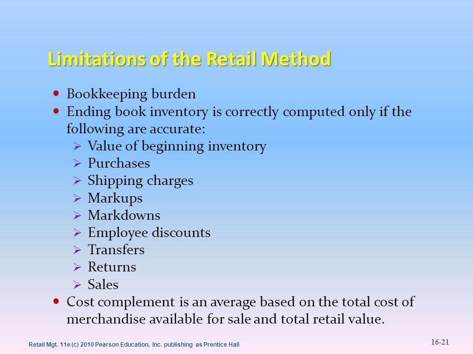 16-21 Retail Mgt. 11e (c) 2010 Pearson Education, Inc. publishing as Prentice Hall Limitations of the Retail Method Bookkeeping burden Ending book inv