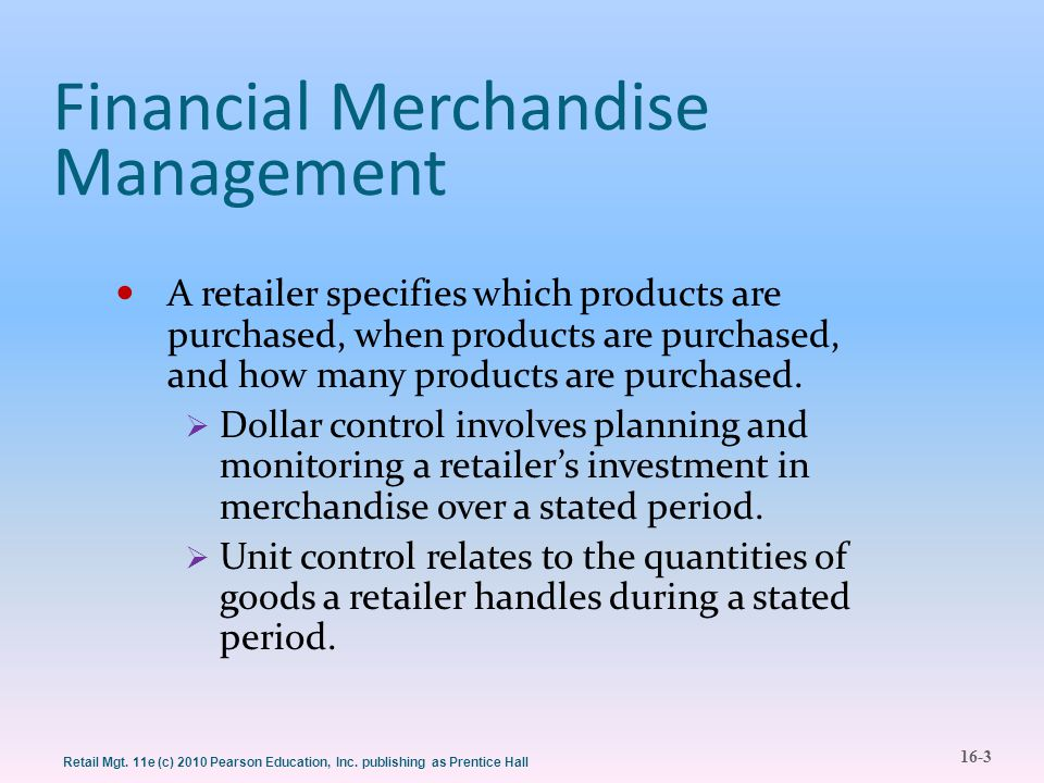 16-3 Retail Mgt. 11e (c) 2010 Pearson Education, Inc. publishing as Prentice Hall Financial Merchandise Management A retailer specifies which products