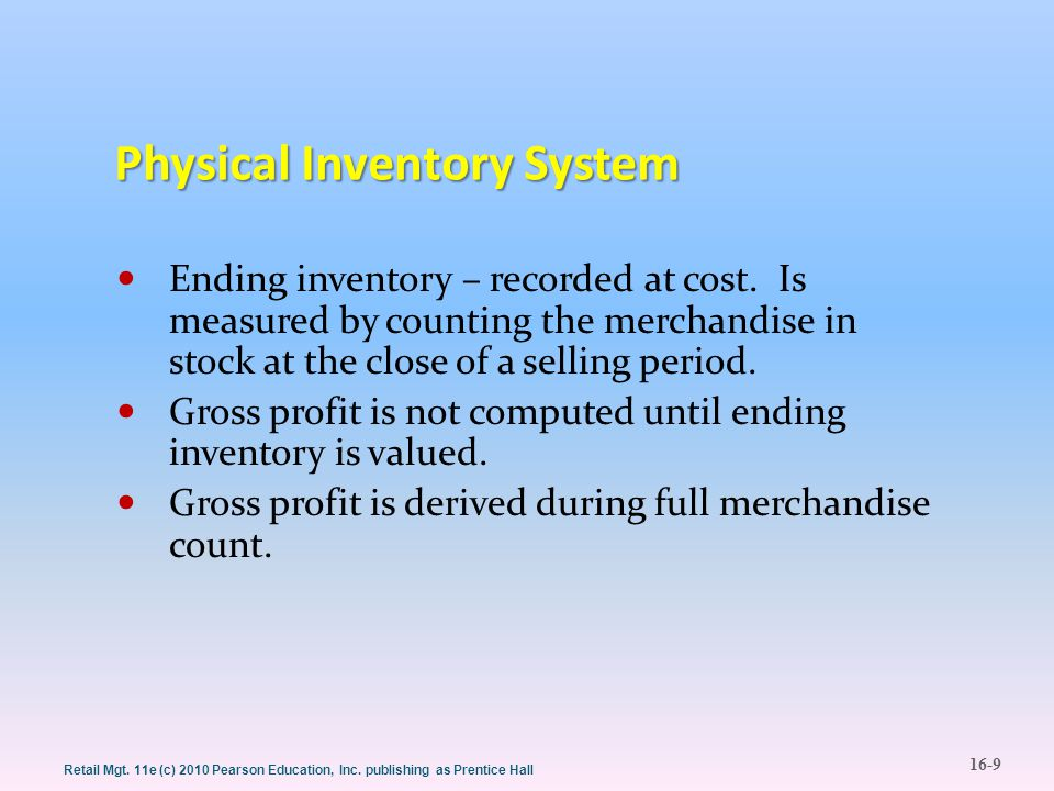 16-9 Retail Mgt. 11e (c) 2010 Pearson Education, Inc. publishing as Prentice Hall Physical Inventory System Ending inventory – recorded at cost. Is me