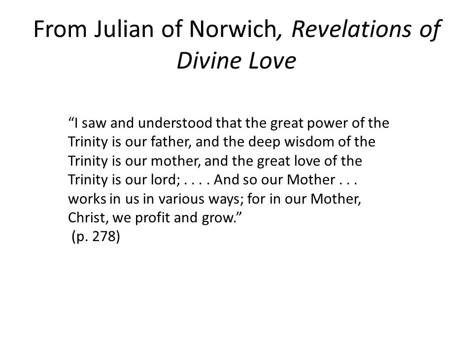 I saw and understood that the great power of the Trinity is our father, and the deep wisdom of the Trinity is our mother, and the great love of the Trinity is our lord;....