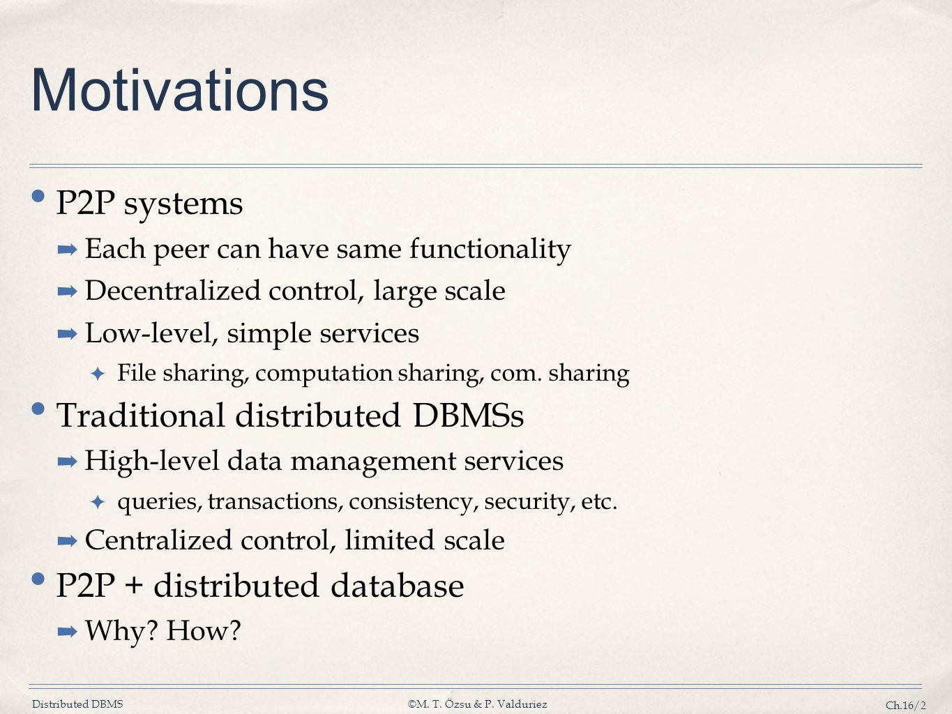 Distributed DBMS©M. T. Özsu & P. Valduriez Ch.16/2 Motivations P2P systems ➡ Each peer can have same functionality ➡ Decentralized control, large scal