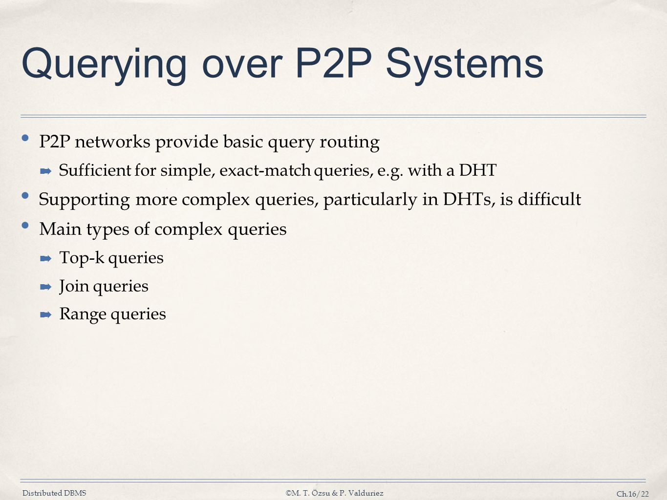 Distributed DBMS©M. T. Özsu & P. Valduriez Ch.16/22 Querying over P2P Systems P2P networks provide basic query routing ➡ Sufficient for simple, exact-