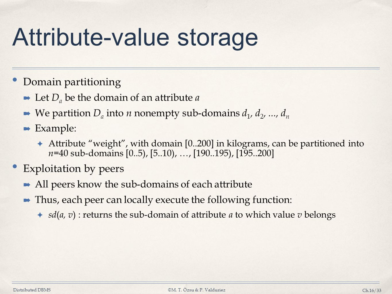 Distributed DBMS©M. T. Özsu & P. Valduriez Ch.16/33 Attribute-value storage Domain partitioning ➡ Let D a be the domain of an attribute a ➡ We partiti