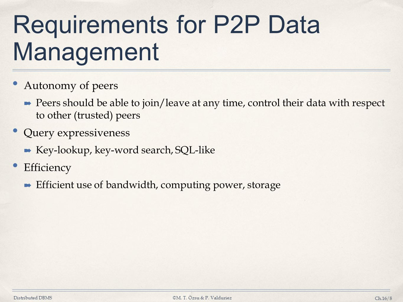 Distributed DBMS©M. T. Özsu & P. Valduriez Ch.16/8 Requirements for P2P Data Management Autonomy of peers ➡ Peers should be able to join/leave at any
