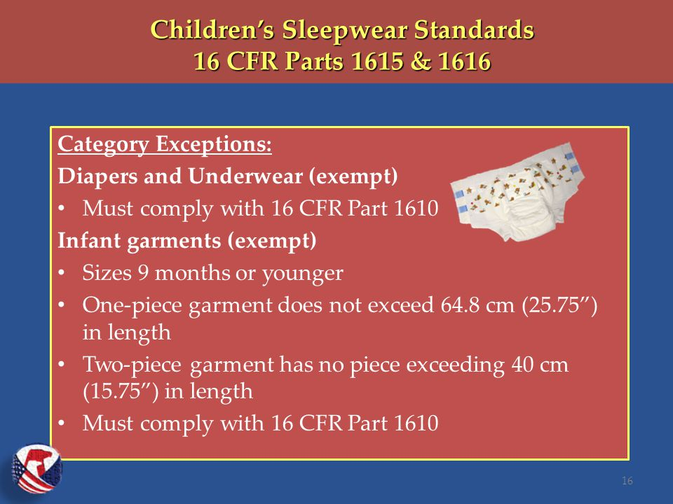 Children's Sleepwear Standards 16 CFR Parts 1615 & 1616 Category Exceptions: Diapers and Underwear (exempt) Must comply with 16 CFR Part 1610 Infant garments (exempt) Sizes 9 months or younger One-piece garment does not exceed 64.8 cm (25.75 ) in length Two-piece garment has no piece exceeding 40 cm (15.75 ) in length Must comply with 16 CFR Part 1610 16