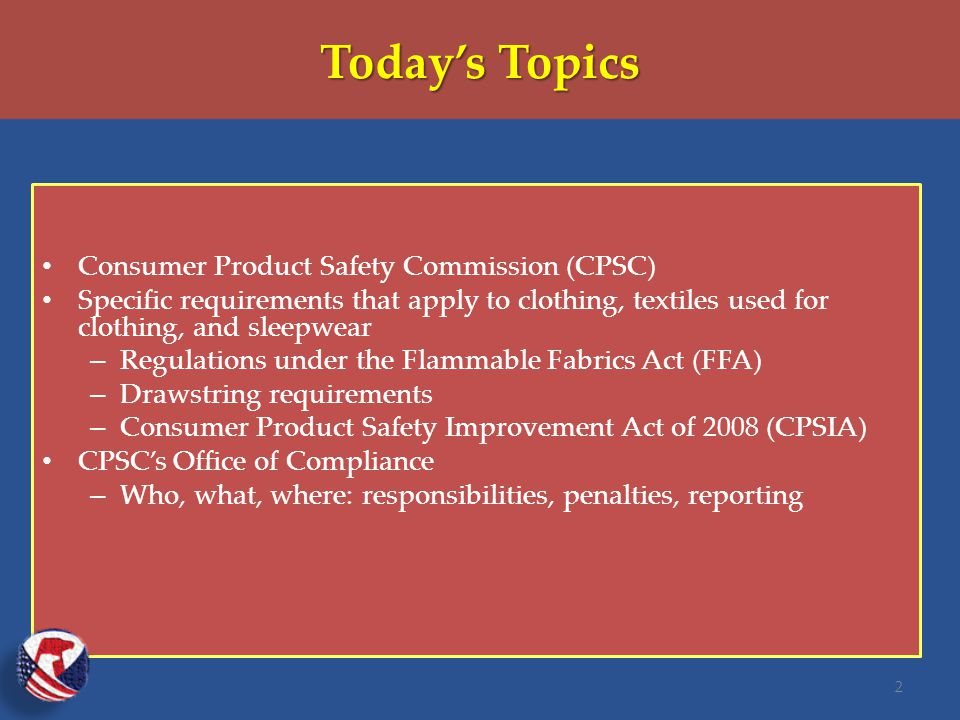 Today's Topics Consumer Product Safety Commission (CPSC) Specific requirements that apply to clothing, textiles used for clothing, and sleepwear – Regulations under the Flammable Fabrics Act (FFA) – Drawstring requirements – Consumer Product Safety Improvement Act of 2008 (CPSIA) CPSC's Office of Compliance – Who, what, where: responsibilities, penalties, reporting 2