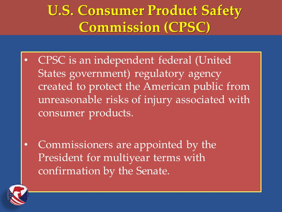CPSC is an independent federal (United States government) regulatory agency created to protect the American public from unreasonable risks of injury associated with consumer products.