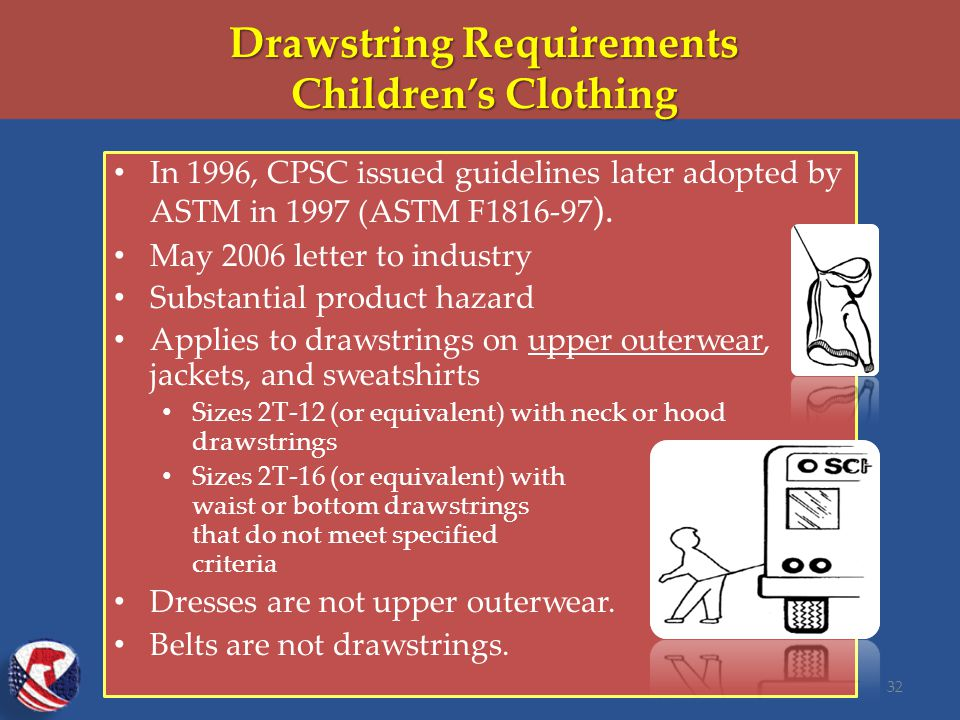 Drawstring Requirements Children's Clothing In 1996, CPSC issued guidelines later adopted by ASTM in 1997 (ASTM F1816-97 ).