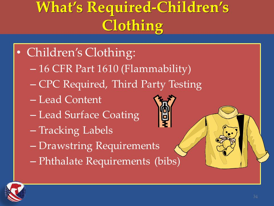 What's Required-Children's Clothing Children's Clothing: – 16 CFR Part 1610 (Flammability) – CPC Required, Third Party Testing – Lead Content – Lead Surface Coating – Tracking Labels – Drawstring Requirements – Phthalate Requirements (bibs) 34