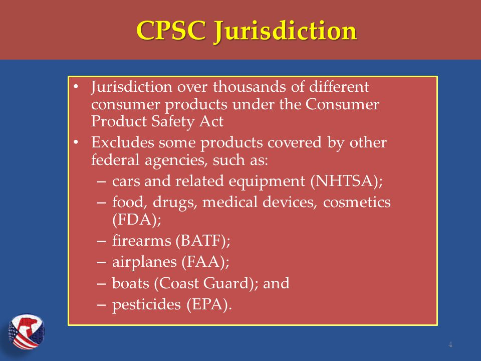 CPSC Jurisdiction Jurisdiction over thousands of different consumer products under the Consumer Product Safety Act Excludes some products covered by other federal agencies, such as: – cars and related equipment (NHTSA); – food, drugs, medical devices, cosmetics (FDA); – firearms (BATF); – airplanes (FAA); – boats (Coast Guard); and – pesticides (EPA).
