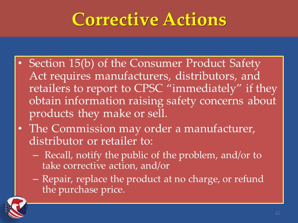 Corrective Actions Section 15(b) of the Consumer Product Safety Act requires manufacturers, distributors, and retailers to report to CPSC immediately if they obtain information raising safety concerns about products they make or sell.