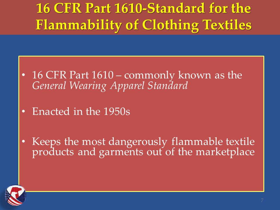 16 CFR Part 1610-Standard for the Flammability of Clothing Textiles 16 CFR Part 1610 – commonly known as the General Wearing Apparel Standard Enacted in the 1950s Keeps the most dangerously flammable textile products and garments out of the marketplace 7