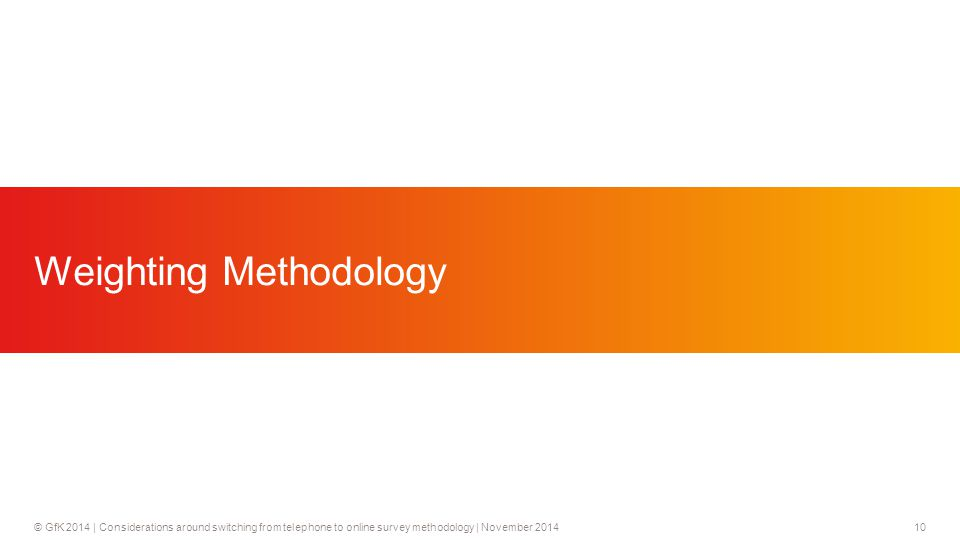 10© GfK 2014 | Considerations around switching from telephone to online survey methodology | November 2014 Weighting Methodology