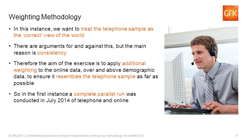 11© GfK 2014 | Considerations around switching from telephone to online survey methodology | November 2014 Weighting Methodology In this instance, we want to treat the telephone sample as the 'correct' view of the world There are arguments for and against this, but the main reason is consistency Therefore the aim of the exercise is to apply additional weighting to the online data, over and above demographic data, to ensure it resembles the telephone sample as far as possible So in the first instance a complete parallel run was conducted in July 2014 of telephone and online