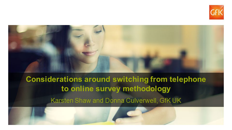 2© GfK 2014 | Considerations around switching from telephone to online survey methodology | November 2014 Considerations around switching from telephone to online survey methodology Karsten Shaw and Donna Culverwell, GfK UK
