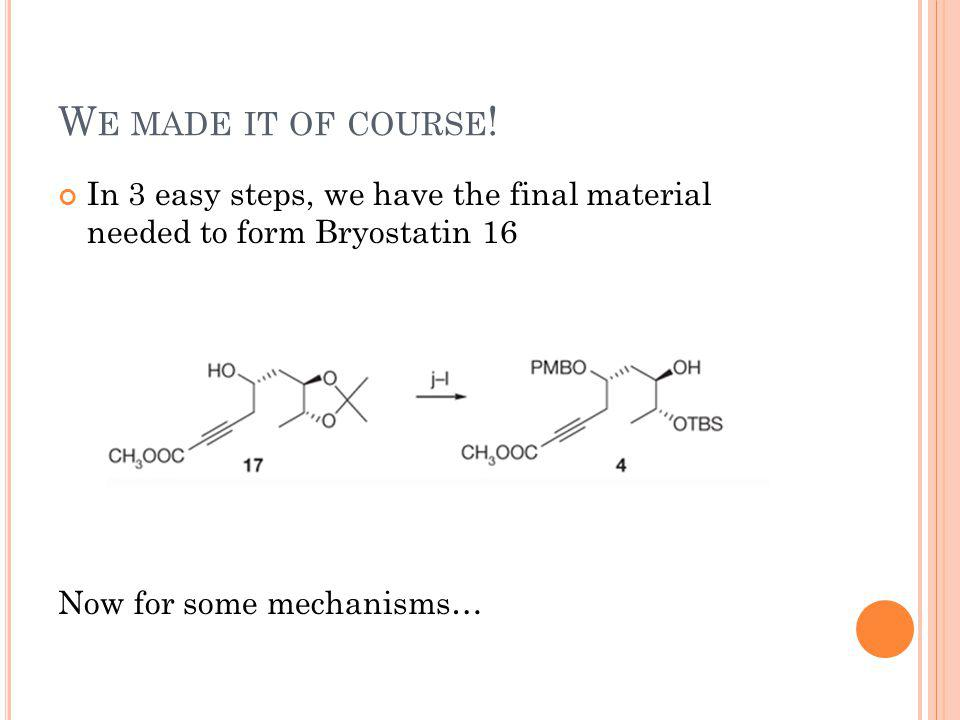 W E MADE IT OF COURSE ! In 3 easy steps, we have the final material needed to form Bryostatin 16 Now for some mechanisms…