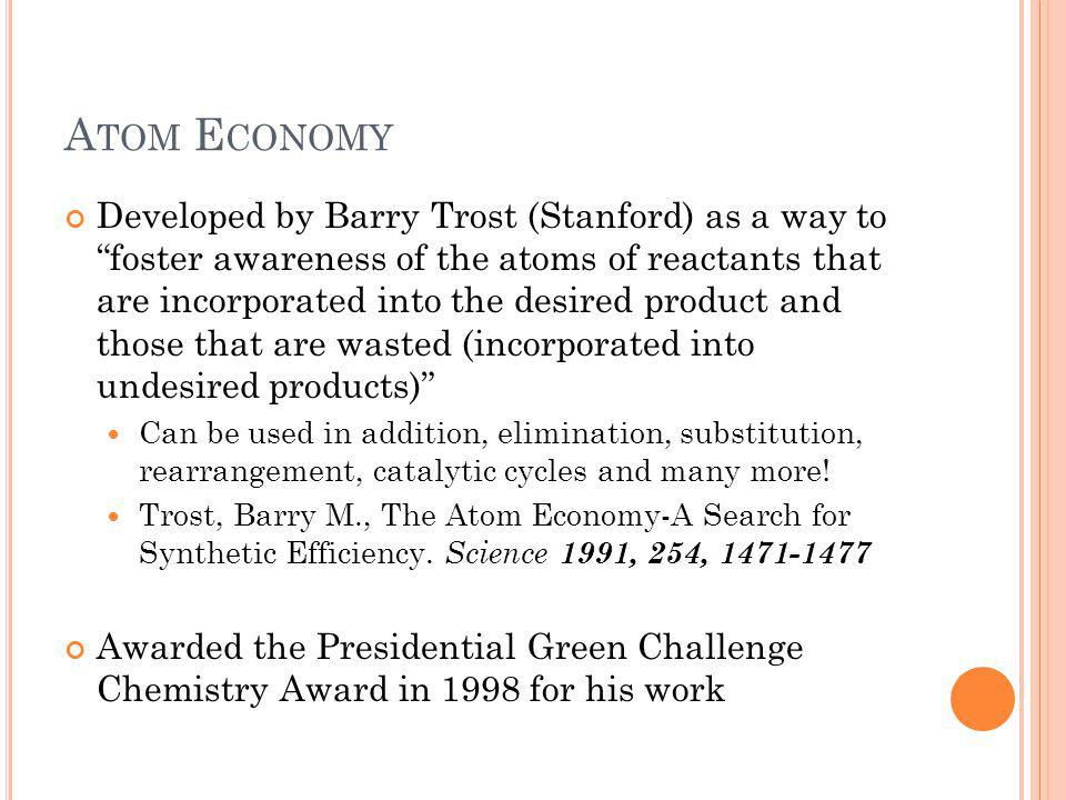 B ARRY T ROST AND A TOM E CONOMY Goal: to reduce the waste in chemical reactions because unused reactants lead to: Pollution Ineffective use of resources Increase in production costs An example (http://domin.dom.edu/faculty/jbfriesen/chem254lab/atom_economy.pdf) 74.12121.23 37.94 % Atom Economy