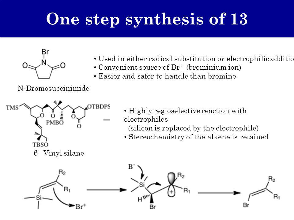 One step synthesis of 13 Used in either radical substitution or electrophilic addition Convenient source of Br + (brominium ion) Easier and safer to h