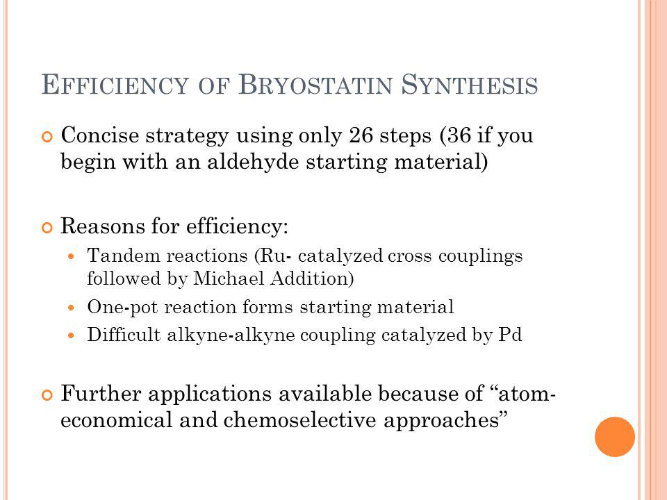 E FFICIENCY OF B RYOSTATIN S YNTHESIS Concise strategy using only 26 steps (36 if you begin with an aldehyde starting material) Reasons for efficiency