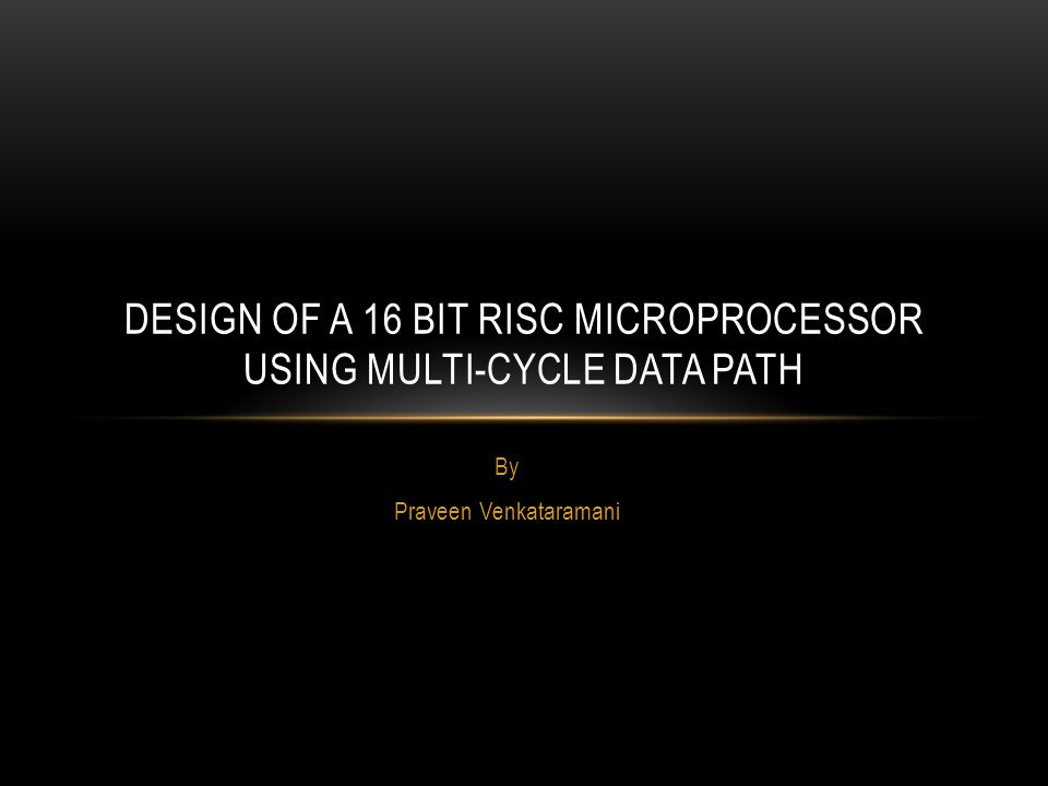 By Praveen Venkataramani DESIGN OF A 16 BIT RISC MICROPROCESSOR USING MULTI-CYCLE DATA PATH