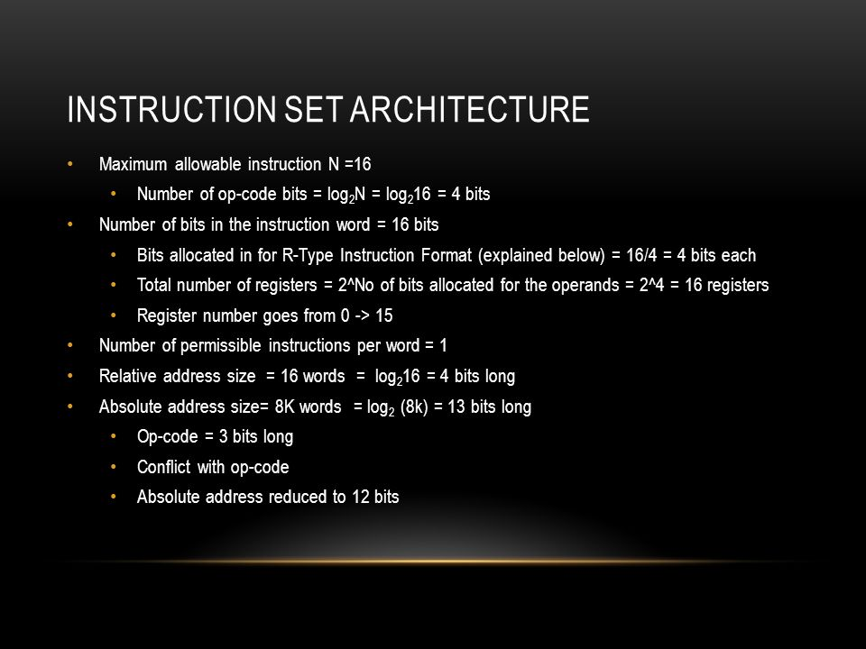 INSTRUCTION SET ARCHITECTURE Maximum allowable instruction N =16 Number of op-code bits = log 2 N = log 2 16 = 4 bits Number of bits in the instruction word = 16 bits Bits allocated in for R-Type Instruction Format (explained below) = 16/4 = 4 bits each Total number of registers = 2^No of bits allocated for the operands = 2^4 = 16 registers Register number goes from 0 -> 15 Number of permissible instructions per word = 1 Relative address size = 16 words = log 2 16 = 4 bits long Absolute address size= 8K words = log 2 (8k) = 13 bits long Op-code = 3 bits long Conflict with op-code Absolute address reduced to 12 bits