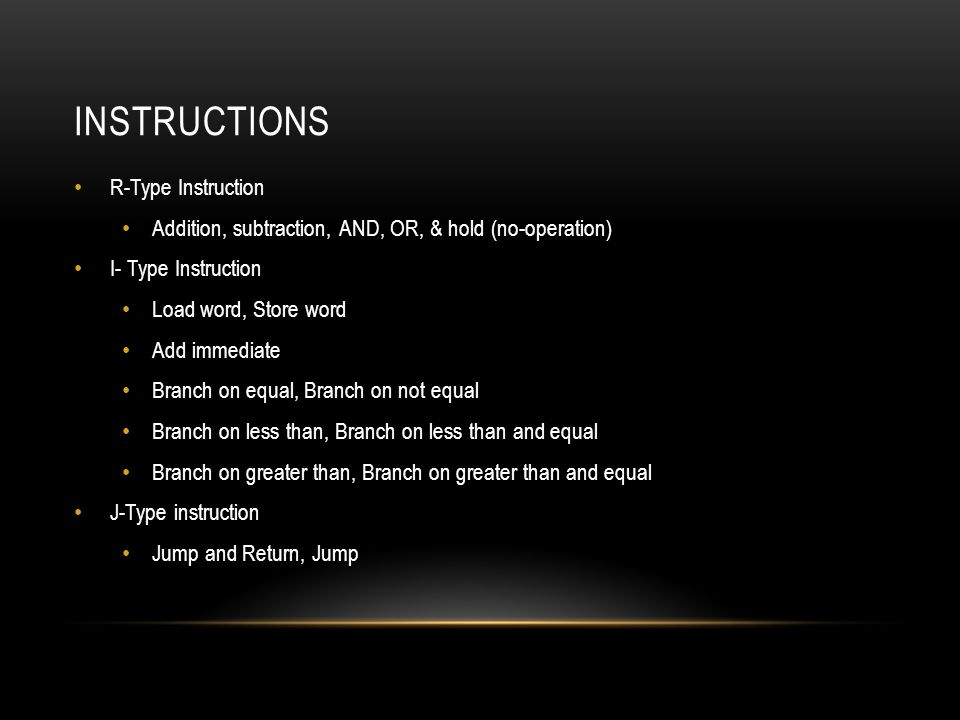 INSTRUCTIONS R-Type Instruction Addition, subtraction, AND, OR, & hold (no-operation) I- Type Instruction Load word, Store word Add immediate Branch on equal, Branch on not equal Branch on less than, Branch on less than and equal Branch on greater than, Branch on greater than and equal J-Type instruction Jump and Return, Jump