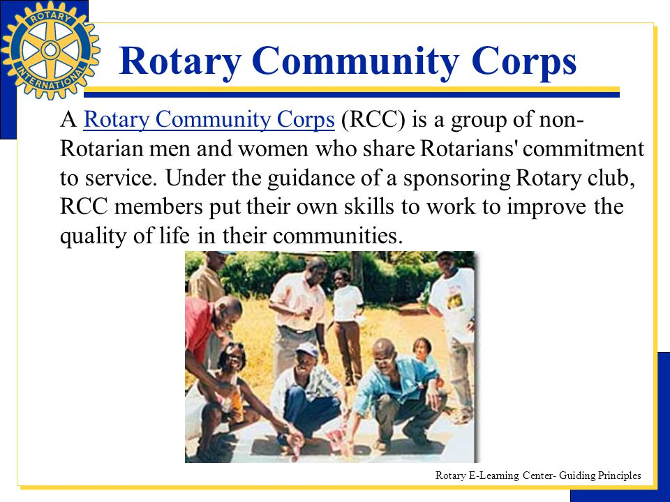 Rotary E-Learning Center- Guiding Principles Rotary Community Corps A Rotary Community Corps (RCC) is a group of non- Rotarian men and women who share