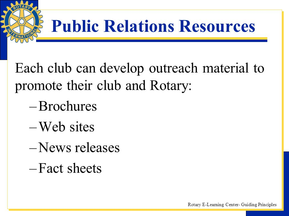 Rotary E-Learning Center- Guiding Principles Public Relations Resources Each club can develop outreach material to promote their club and Rotary: –Bro