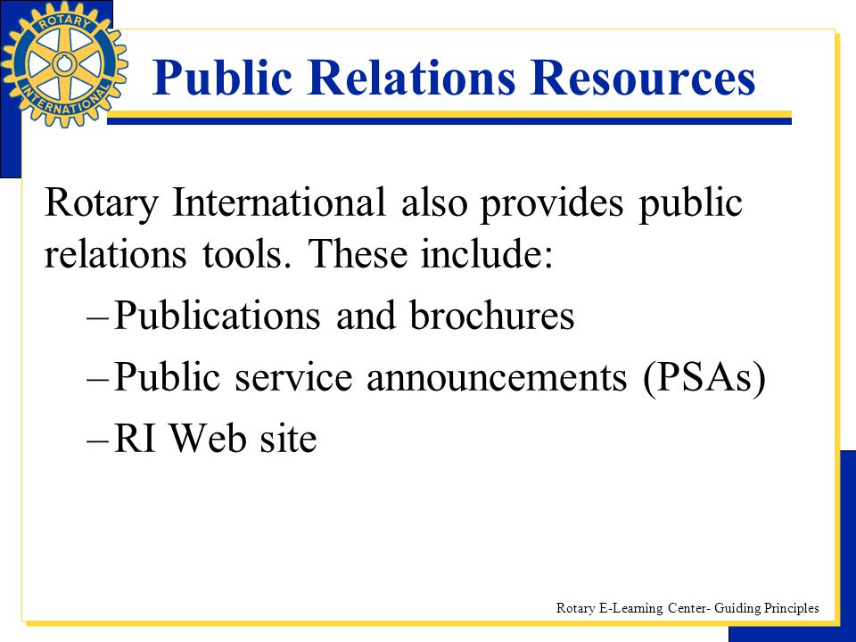 Rotary E-Learning Center- Guiding Principles Public Relations Resources Rotary International also provides public relations tools. These include: –Pub