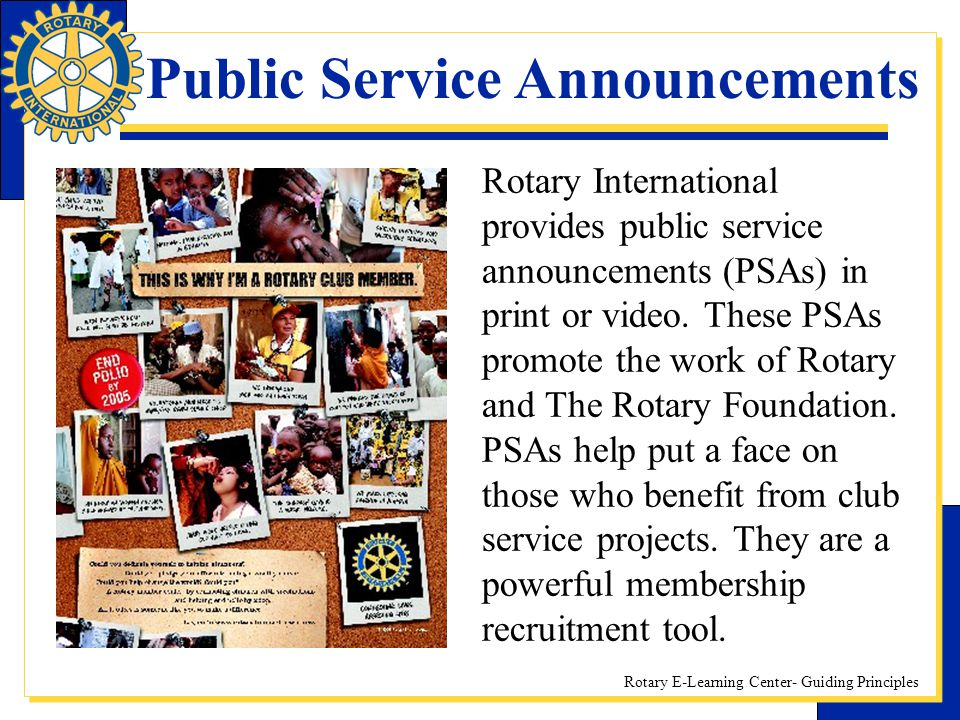 Rotary E-Learning Center- Guiding Principles Rotary International provides public service announcements (PSAs) in print or video. These PSAs promote t