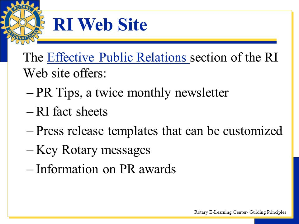 Rotary E-Learning Center- Guiding Principles The Effective Public Relations section of the RI Web site offers:Effective Public Relations –PR Tips, a t