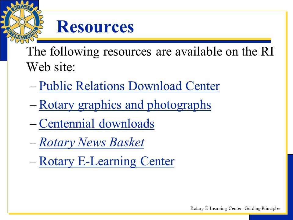 Rotary E-Learning Center- Guiding Principles Resources The following resources are available on the RI Web site: –Public Relations Download CenterPubl