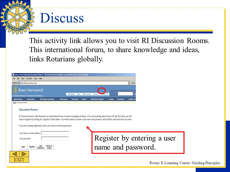 Rotary E-Learning Center- Guiding Principles Discuss This activity link allows you to visit RI Discussion Rooms. This international forum, to share kn