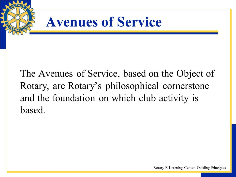 Rotary E-Learning Center- Guiding Principles Avenues of Service The Avenues of Service, based on the Object of Rotary, are Rotary's philosophical corn