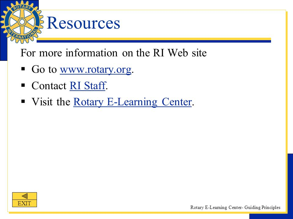 Rotary E-Learning Center- Guiding Principles For more information on the RI Web site  Go to www.rotary.org.www.rotary.org  Contact RI Staff.RI Staff