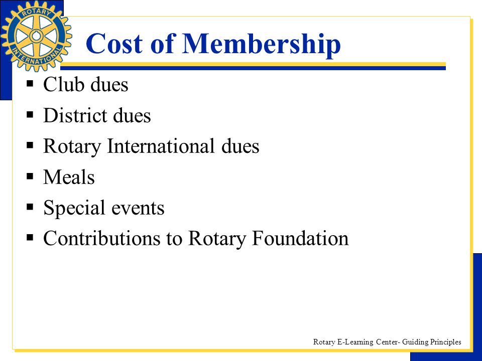 Rotary E-Learning Center- Guiding Principles Cost of Membership  Club dues  District dues  Rotary International dues  Meals  Special events  Con