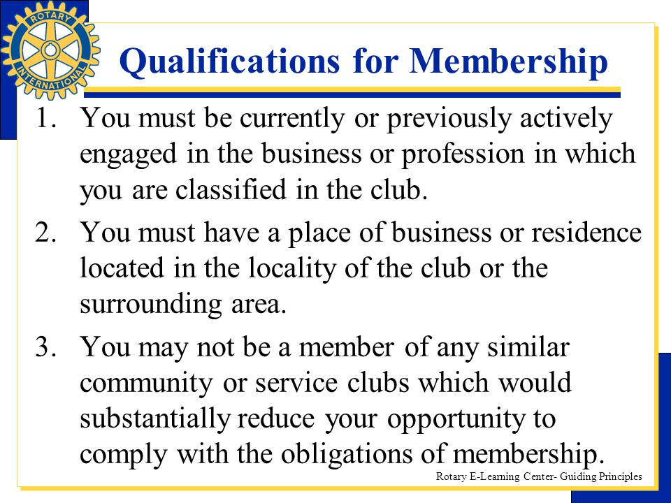 Rotary E-Learning Center- Guiding Principles Qualifications for Membership 1.You must be currently or previously actively engaged in the business or p