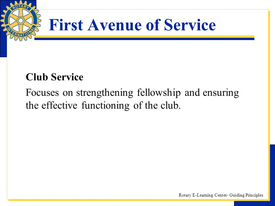Rotary E-Learning Center- Guiding Principles First Avenue of Service Club Service Focuses on strengthening fellowship and ensuring the effective funct